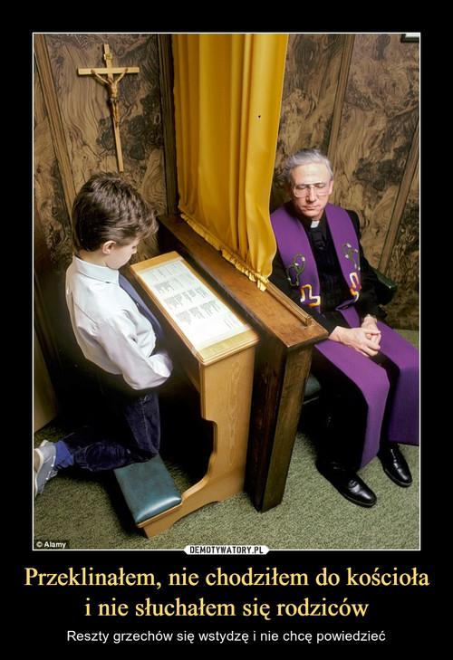 Przeklinałem, nie chodziłem do kościoła i nie słuchałem się rodziców
