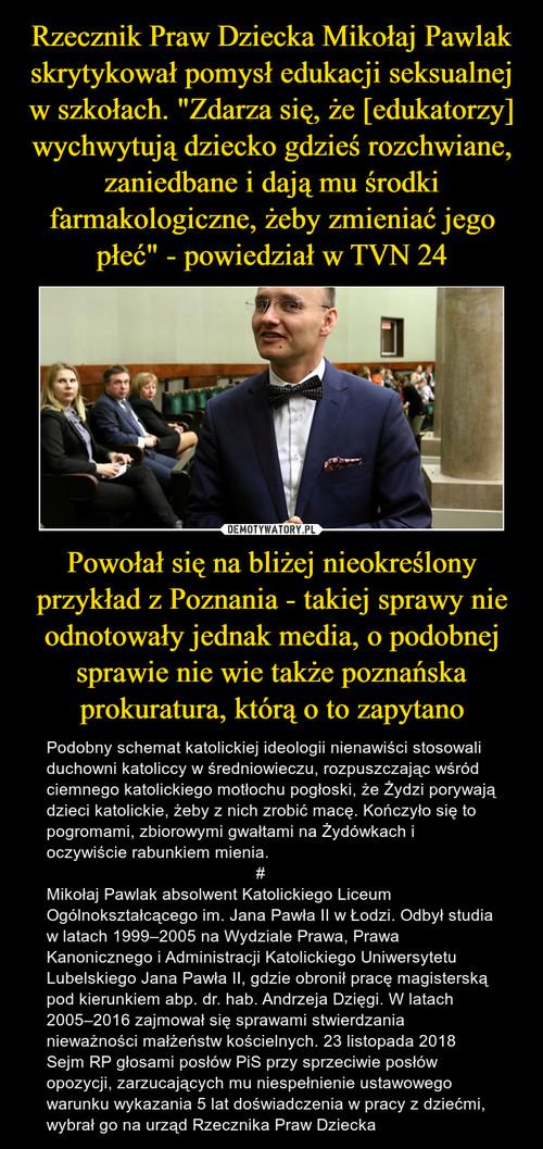 """Rzecznik Praw Dziecka Mikołaj Pawlak skrytykował pomysł edukacji seksualnej w szkołach. """"Zdarza się, że [edukatorzy] wychwytują dziecko gdzieś rozchwiane, zaniedbane i dają mu środki farmakologiczne, żeby zmieniać jego płeć"""" - powiedział w TVN 24 Powołał się na bliżej nieokreślony przykład z Poznania - takiej sprawy nie odnotowały jednak media, o podobnej sprawie nie wie także poznańska prokuratura, którą o to zapytano"""