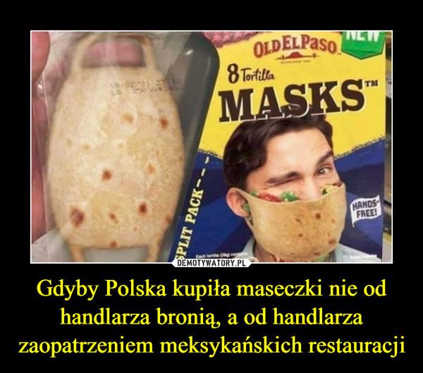 Gdyby Polska kupiła maseczki nie odhandlarza bronią, a od handlarzazaopatrzeniem meksykańskich restauracji –