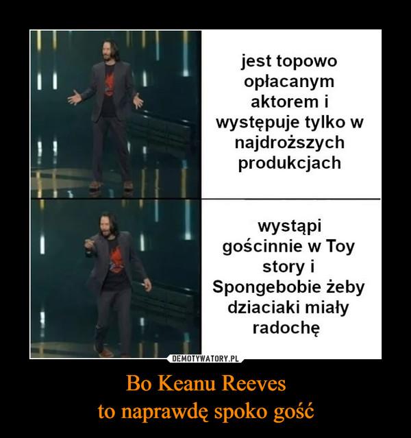 Bo Keanu Reevesto naprawdę spoko gość –  jest topowoopłacanymaktorem iwystępuje tylko wnajdroższychprodukcjachwystąpigościnnie w Toystory iSpongebobie żebydziaciaki miałyradochękwejk.pl