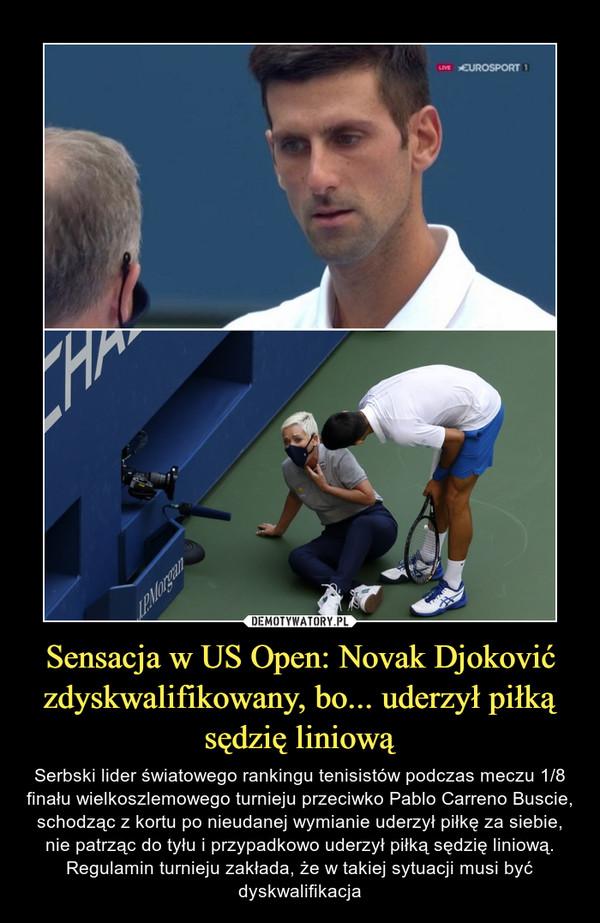 Sensacja w US Open: Novak Djoković zdyskwalifikowany, bo... uderzył piłką sędzię liniową – Serbski lider światowego rankingu tenisistów podczas meczu 1/8 finału wielkoszlemowego turnieju przeciwko Pablo Carreno Buscie, schodząc z kortu po nieudanej wymianie uderzył piłkę za siebie, nie patrząc do tyłu i przypadkowo uderzył piłką sędzię liniową. Regulamin turnieju zakłada, że w takiej sytuacji musi być dyskwalifikacja