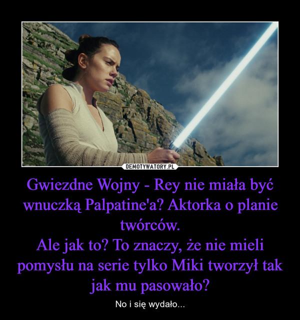Gwiezdne Wojny - Rey nie miała być wnuczką Palpatine'a? Aktorka o planie twórców.Ale jak to? To znaczy, że nie mieli pomysłu na serie tylko Miki tworzył tak jak mu pasowało? – No i się wydało...