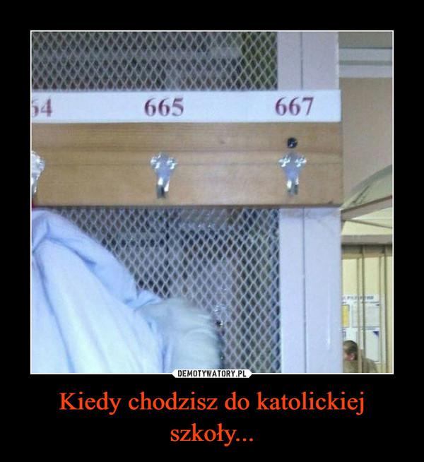 Kiedy chodzisz do katolickiej szkoły... –