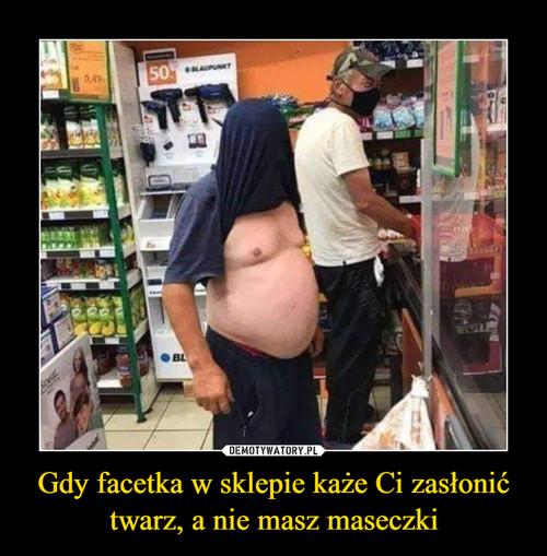 Gdy facetka w sklepie każe Ci zasłonić twarz, a nie masz maseczki
