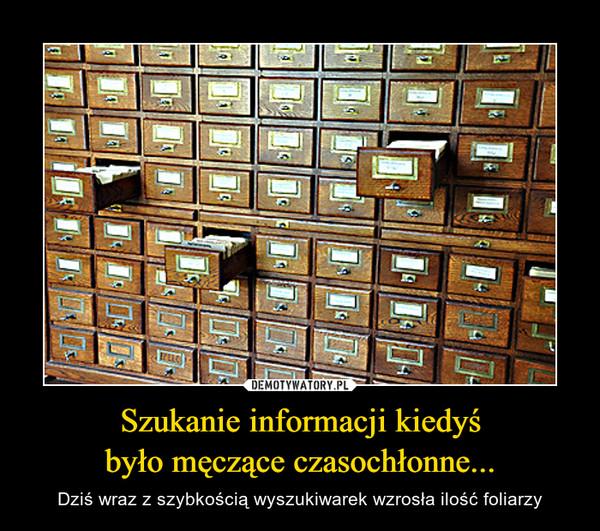 Szukanie informacji kiedyśbyło męczące czasochłonne... – Dziś wraz z szybkością wyszukiwarek wzrosła ilość foliarzy