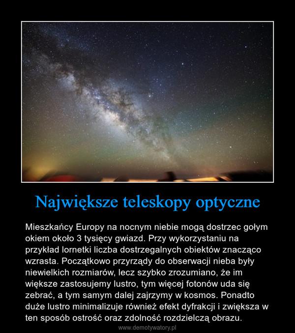 Największe teleskopy optyczne – Mieszkańcy Europy na nocnym niebie mogą dostrzec gołym okiem około 3 tysięcy gwiazd. Przy wykorzystaniu na przykład lornetki liczba dostrzegalnych obiektów znacząco wzrasta. Początkowo przyrządy do obserwacji nieba były niewielkich rozmiarów, lecz szybko zrozumiano, że im większe zastosujemy lustro, tym więcej fotonów uda się zebrać, a tym samym dalej zajrzymy w kosmos. Ponadto duże lustro minimalizuje również efekt dyfrakcji i zwiększa w ten sposób ostrość oraz zdolność rozdzielczą obrazu.
