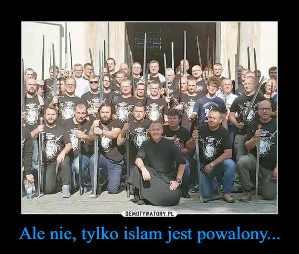 Ale nie, tylko islam jest powalony... –