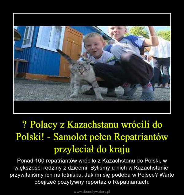 – Ponad 100 repatriantów wróciło z Kazachstanu do Polski, w większości rodziny z dziećmi. Byliśmy u nich w Kazachstanie, przywitaliśmy ich na lotnisku. Jak im się podoba w Polsce? Warto obejrzeć pozytywny reportaż o Repatriantach.