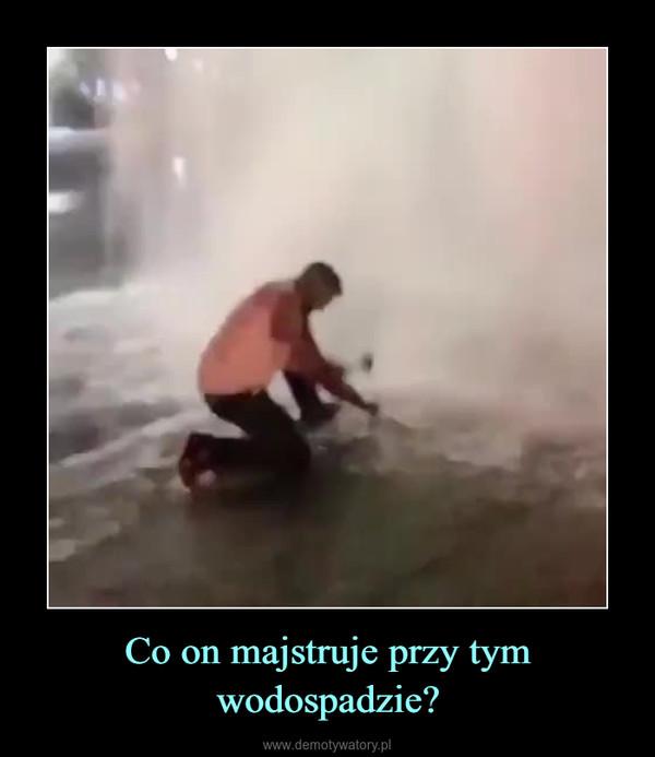 Co on majstruje przy tym wodospadzie? –