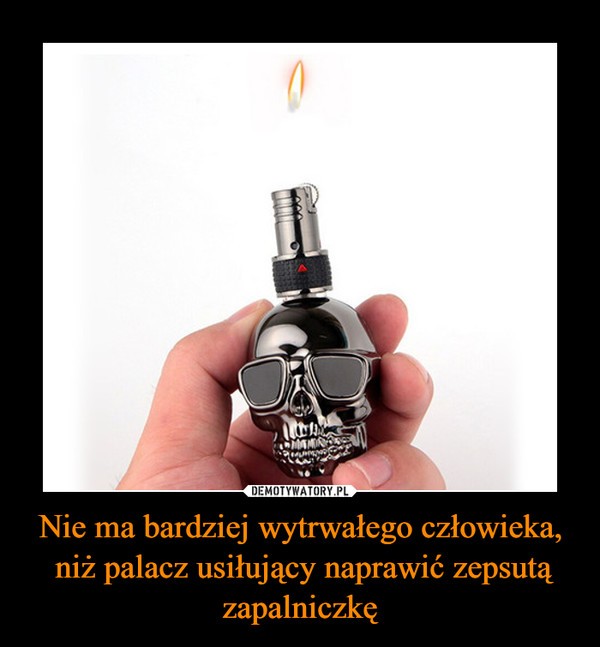 Nie ma bardziej wytrwałego człowieka, niż palacz usiłujący naprawić zepsutą zapalniczkę –