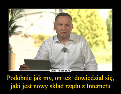 Podobnie jak my, on też  dowiedział się, jaki jest nowy skład rządu z Internetu