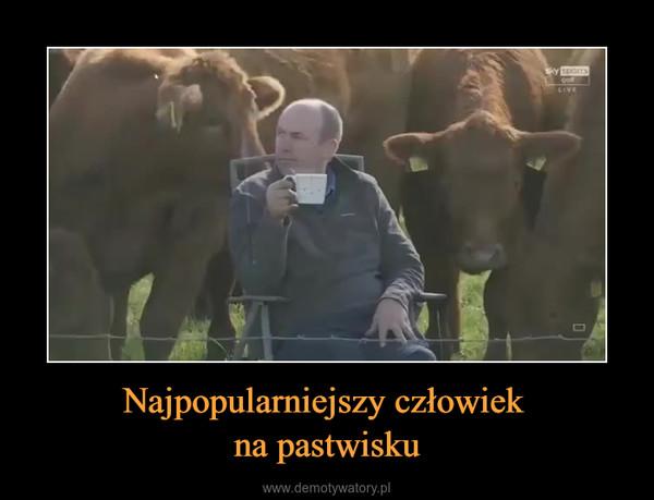 Najpopularniejszy człowiek na pastwisku –