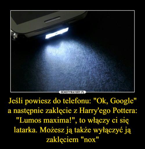 """Jeśli powiesz do telefonu: """"Ok, Google"""" a następnie zaklęcie z Harry'ego Pottera: """"Lumos maxima!"""", to włączy ci się latarka. Możesz ją także wyłączyć ją zaklęciem """"nox"""""""