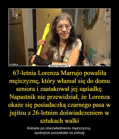 67-letnia Lorenza Marrujo powaliła mężczyznę, który włamał się do domu seniora i zaatakował jej sąsiadkę. Napastnik nie przewidział, że Lorenza okaże się posiadaczką czarnego pasa w jujitsu z 26-letnim doświadczeniem w sztukach walki
