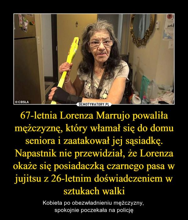 67-letnia Lorenza Marrujo powaliła mężczyznę, który włamał się do domu seniora i zaatakował jej sąsiadkę. Napastnik nie przewidział, że Lorenza okaże się posiadaczką czarnego pasa w jujitsu z 26-letnim doświadczeniem w sztukach walki – Kobieta po obezwładnieniu mężczyzny, spokojnie poczekała na policję