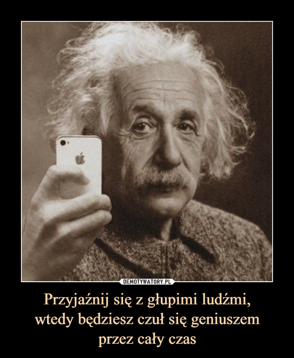 Przyjaźnij się z głupimi ludźmi,wtedy będziesz czuł się geniuszemprzez cały czas –