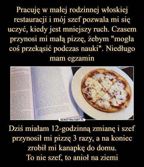 """Pracuję w małej rodzinnej włoskiej restauracji i mój szef pozwala mi się uczyć, kiedy jest mniejszy ruch. Czasem przynosi mi małą pizzę, żebym """"mogła coś przekąsić podczas nauki"""". Niedługo mam egzamin Dziś miałam 12-godzinną zmianę i szef przynosił mi pizzę 3 razy, a na koniec zrobił mi kanapkę do domu. To nie szef, to anioł na ziemi"""