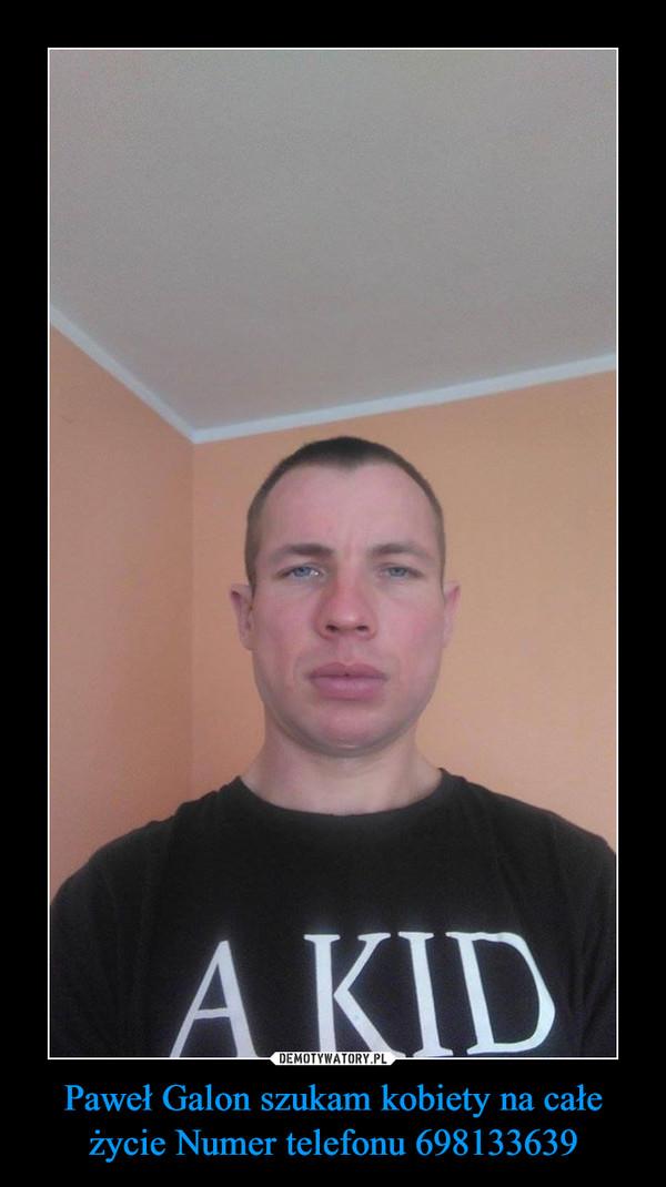 Paweł Galon szukam kobiety na całe życie Numer telefonu 698133639 –