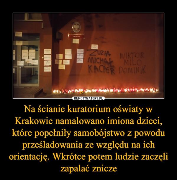Na ścianie kuratorium oświaty w Krakowie namalowano imiona dzieci, które popełniły samobójstwo z powodu prześladowania ze względu na ich orientację. Wkrótce potem ludzie zaczęli zapalać znicze –