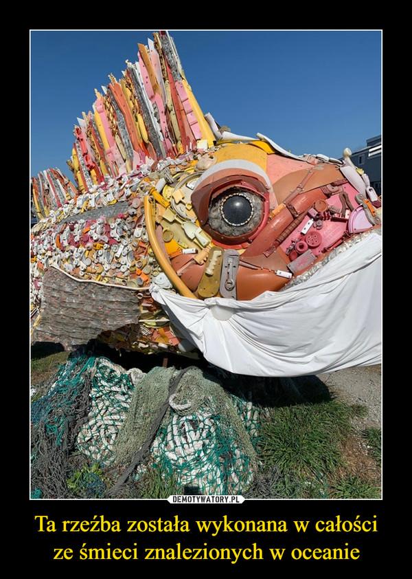 Ta rzeźba została wykonana w całościze śmieci znalezionych w oceanie –