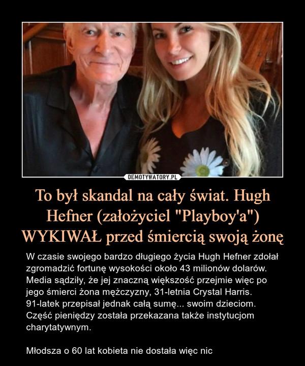 """To był skandal na cały świat. Hugh Hefner (założyciel """"Playboy'a"""") WYKIWAŁ przed śmiercią swoją żonę – W czasie swojego bardzo długiego życia Hugh Hefner zdołał zgromadzić fortunę wysokości około 43 milionów dolarów. Media sądziły, że jej znaczną większość przejmie więc po jego śmierci żona mężczyzny, 31-letnia Crystal Harris. 91-latek przepisał jednak całą sumę... swoim dzieciom. Część pieniędzy została przekazana także instytucjom charytatywnym.Młodsza o 60 lat kobieta nie dostała więc nic"""