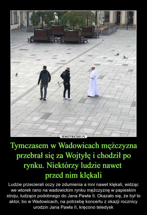 Tymczasem w Wadowicach mężczyzna przebrał się za Wojtyłę i chodził po rynku. Niektórzy ludzie nawet  przed nim klękali