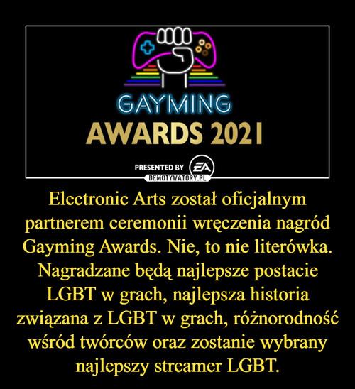 Electronic Arts został oficjalnym partnerem ceremonii wręczenia nagród Gayming Awards. Nie, to nie literówka. Nagradzane będą najlepsze postacie LGBT w grach, najlepsza historia związana z LGBT w grach, różnorodność wśród twórców oraz zostanie wybrany najlepszy streamer LGBT.