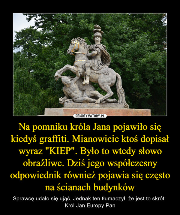 """Na pomniku króla Jana pojawiło się kiedyś graffiti. Mianowicie ktoś dopisał wyraz """"KIEP"""". Było to wtedy słowo obraźliwe. Dziś jego współczesny odpowiednik również pojawia się często na ścianach budynków – Sprawcę udało się ująć. Jednak ten tłumaczył, że jest to skrót: Król Jan Europy Pan"""