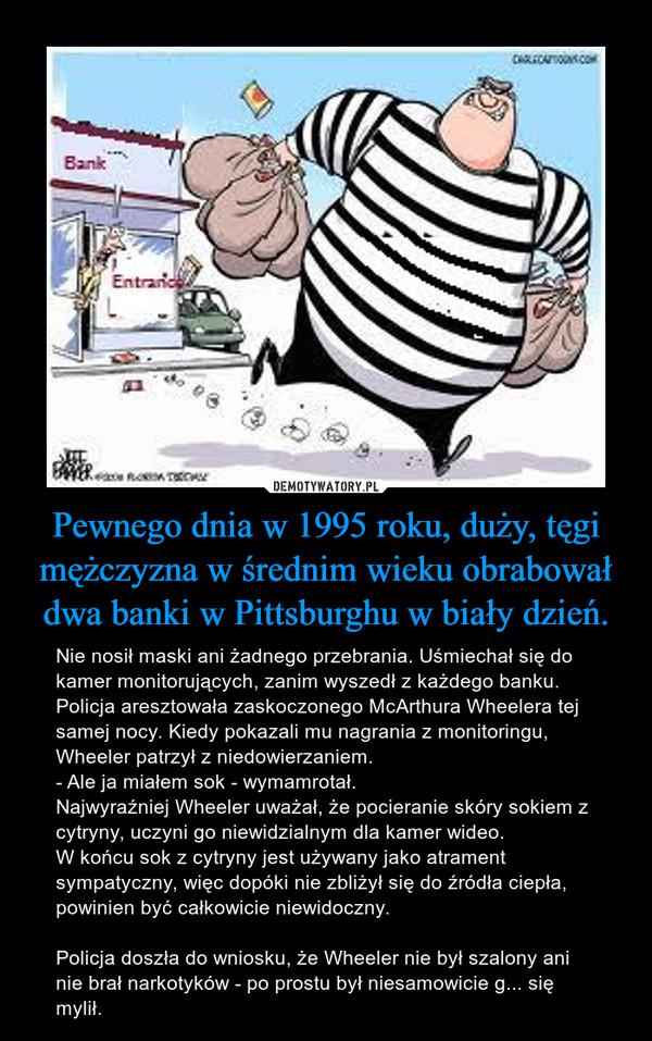 Pewnego dnia w 1995 roku, duży, tęgi mężczyzna w średnim wieku obrabował dwa banki w Pittsburghu w biały dzień. – Nie nosił maski ani żadnego przebrania. Uśmiechał się do kamer monitorujących, zanim wyszedł z każdego banku. Policja aresztowała zaskoczonego McArthura Wheelera tej samej nocy. Kiedy pokazali mu nagrania z monitoringu, Wheeler patrzył z niedowierzaniem.- Ale ja miałem sok - wymamrotał. Najwyraźniej Wheeler uważał, że pocieranie skóry sokiem z cytryny, uczyni go niewidzialnym dla kamer wideo. W końcu sok z cytryny jest używany jako atrament sympatyczny, więc dopóki nie zbliżył się do źródła ciepła, powinien być całkowicie niewidoczny.Policja doszła do wniosku, że Wheeler nie był szalony ani nie brał narkotyków - po prostu był niesamowicie g... się mylił.