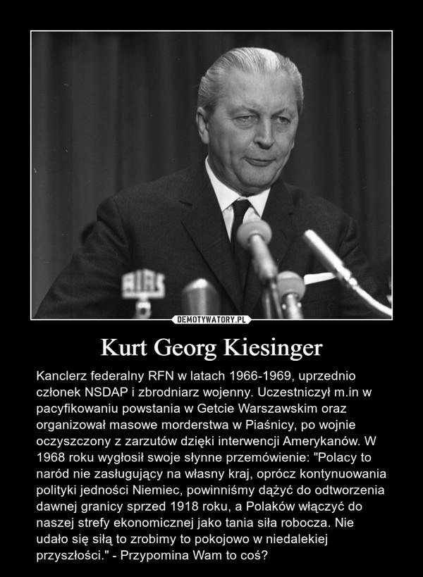 """Kurt Georg Kiesinger – Kanclerz federalny RFN w latach 1966-1969, uprzednio członek NSDAP i zbrodniarz wojenny. Uczestniczył m.in w pacyfikowaniu powstania w Getcie Warszawskim oraz organizował masowe morderstwa w Piaśnicy, po wojnie oczyszczony z zarzutów dzięki interwencji Amerykanów. W 1968 roku wygłosił swoje słynne przemówienie: """"Polacy to naród nie zasługujący na własny kraj, oprócz kontynuowania polityki jedności Niemiec, powinniśmy dążyć do odtworzenia dawnej granicy sprzed 1918 roku, a Polaków włączyć do naszej strefy ekonomicznej jako tania siła robocza. Nie udało się siłą to zrobimy to pokojowo w niedalekiej przyszłości."""" - Przypomina Wam to coś?"""