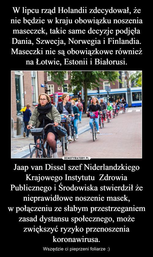 W lipcu rząd Holandii zdecydował, że nie będzie wkraju obowiązku noszenia maseczek, takie same decyzje podjęła Dania, Szwecja, Norwegia i Finlandia. Maseczki nie są obowiązkowe również na Łotwie, Estonii i Białorusi. Jaap van Dissel szef Niderlandzkiego Krajowego Instytutu  Zdrowia Publicznego i Środowiska stwierdził że nieprawidłowe noszenie masek, wpołączeniu ze słabym przestrzeganiem zasad dystansu społecznego, może zwiększyć ryzyko przenoszenia koronawirusa.