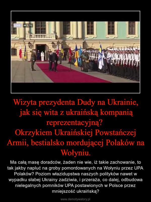 Wizyta prezydenta Dudy na Ukrainie, jak się wita z ukraińską kompanią reprezentacyjną? Okrzykiem Ukraińskiej Powstańczej Armii, bestialsko mordującej Polaków na Wołyniu. – Ma całą masę doradców, żaden nie wie, iż takie zachowanie, to tak jakby napluć na groby pomordowanych na Wołyniu przez UPA Polaków? Poziom włazidupstwa naszych polityków nawet w wypadku słabej Ukrainy zadziwia, i przeraża, co dalej, odbudowa nielegalnych pomników UPA postawionych w Polsce przez mniejszość ukraińską?