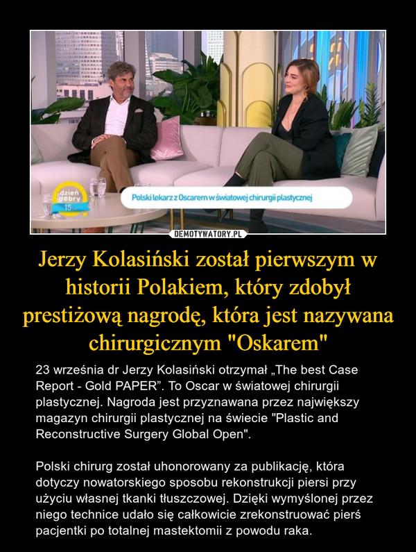 """Jerzy Kolasiński został pierwszym w historii Polakiem, który zdobył prestiżową nagrodę, która jest nazywana chirurgicznym """"Oskarem"""" – 23 września dr Jerzy Kolasiński otrzymał """"The best Case Report - Gold PAPER"""". To Oscar w światowej chirurgii plastycznej. Nagroda jest przyznawana przez największy magazyn chirurgii plastycznej na świecie """"Plastic and Reconstructive Surgery Global Open"""".Polski chirurg został uhonorowany za publikację, która dotyczy nowatorskiego sposobu rekonstrukcji piersi przy użyciu własnej tkanki tłuszczowej. Dzięki wymyślonej przez niego technice udało się całkowicie zrekonstruować pierś pacjentki po totalnej mastektomii z powodu raka."""
