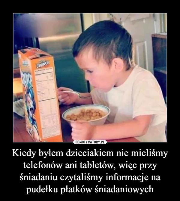 Kiedy byłem dzieciakiem nie mieliśmy telefonów ani tabletów, więc przy śniadaniu czytaliśmy informacje na pudełku płatków śniadaniowych –