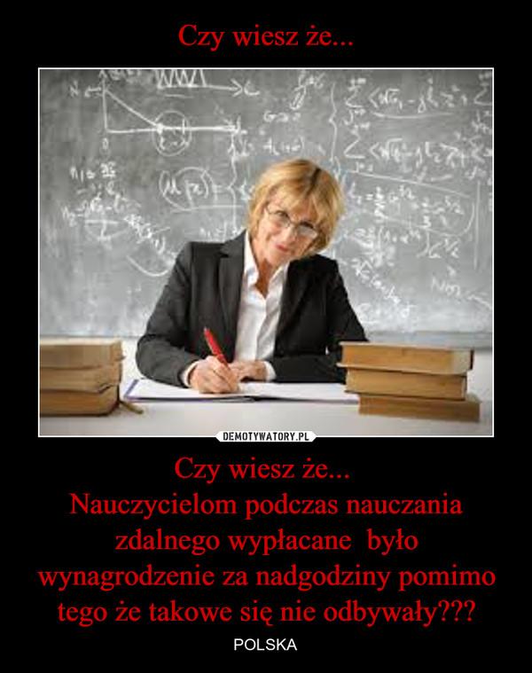 Czy wiesz że... Nauczycielom podczas nauczania zdalnego wypłacane  było wynagrodzenie za nadgodziny pomimo tego że takowe się nie odbywały??? – POLSKA