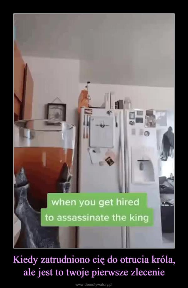 Kiedy zatrudniono cię do otrucia króla, ale jest to twoje pierwsze zlecenie –