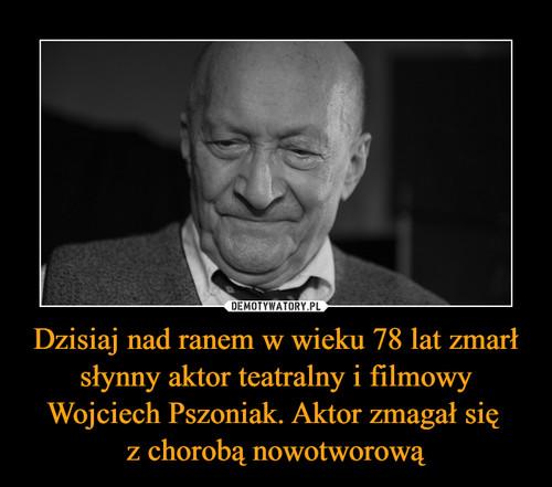 Dzisiaj nad ranem w wieku 78 lat zmarł słynny aktor teatralny i filmowy Wojciech Pszoniak. Aktor zmagał się  z chorobą nowotworową