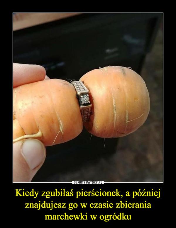 Kiedy zgubiłaś pierścionek, a później znajdujesz go w czasie zbierania marchewki w ogródku –