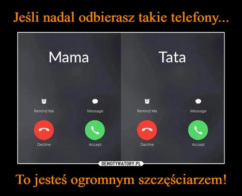 Jeśli nadal odbierasz takie telefony... To jesteś ogromnym szczęściarzem!