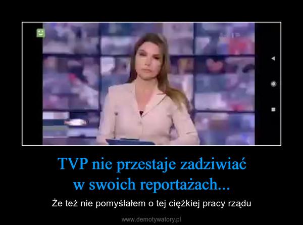 TVP nie przestaje zadziwiaćw swoich reportażach... – Że też nie pomyślałem o tej ciężkiej pracy rządu