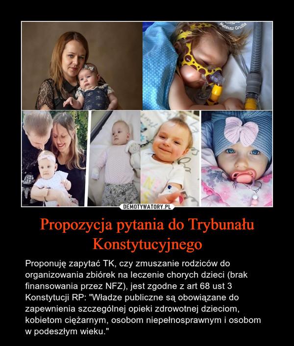 """Propozycja pytania do Trybunału Konstytucyjnego – Proponuję zapytać TK, czy zmuszanie rodziców do organizowania zbiórek na leczenie chorych dzieci (brak finansowania przez NFZ), jest zgodne z art 68 ust 3 Konstytucji RP: """"Władze publiczne są obowiązane do zapewnienia szczególnej opieki zdrowotnej dzieciom, kobietom ciężarnym, osobom niepełnosprawnym i osobom w podeszłym wieku."""""""