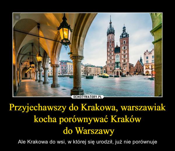 Przyjechawszy do Krakowa, warszawiak kocha porównywać Kraków do Warszawy – Ale Krakowa do wsi, w której się urodził, już nie porównuje