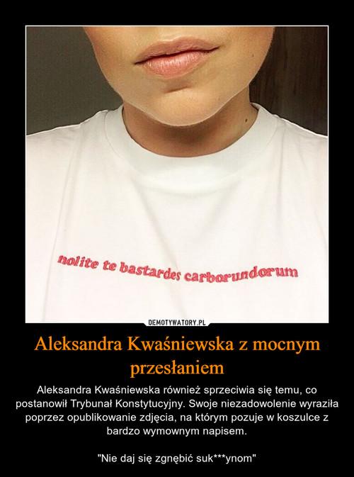Aleksandra Kwaśniewska z mocnym przesłaniem