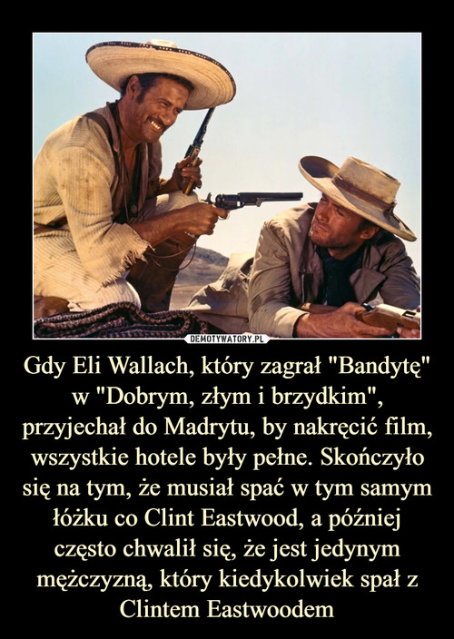 """Gdy Eli Wallach, który zagrał """"Bandytę"""" w """"Dobrym, złym i brzydkim"""", przyjechał do Madrytu, by nakręcić film, wszystkie hotele były pełne. Skończyło się na tym, że musiał spać w tym samym łóżku co Clint Eastwood, a później często chwalił się, że jest jedynym mężczyzną, który kiedykolwiek spał z Clintem Eastwoodem"""