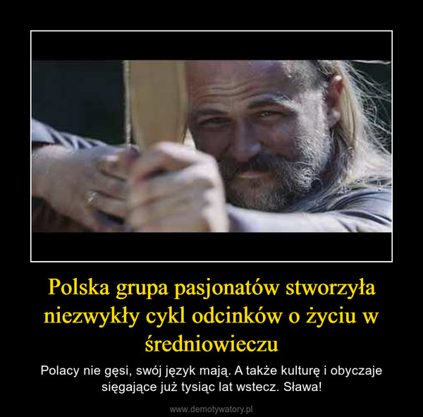 Polska grupa pasjonatów stworzyła niezwykły cykl odcinków o życiu w średniowieczu – Polacy nie gęsi, swój język mają. A także kulturę i obyczaje sięgające już tysiąc lat wstecz. Sława!