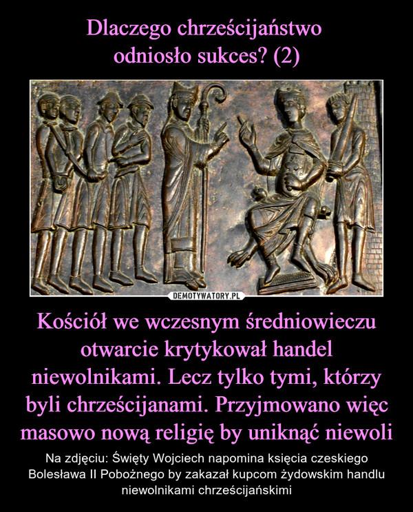 Kościół we wczesnym średniowieczu otwarcie krytykował handel niewolnikami. Lecz tylko tymi, którzy byli chrześcijanami. Przyjmowano więc masowo nową religię by uniknąć niewoli – Na zdjęciu: Święty Wojciech napomina księcia czeskiego Bolesława II Pobożnego by zakazał kupcom żydowskim handlu niewolnikami chrześcijańskimi