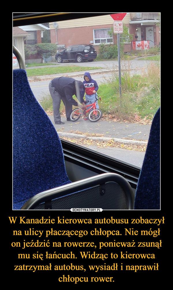W Kanadzie kierowca autobusu zobaczył na ulicy płaczącego chłopca. Nie mógł on jeździć na rowerze, ponieważ zsunął mu się łańcuch. Widząc to kierowca zatrzymał autobus, wysiadł i naprawił chłopcu rower. –