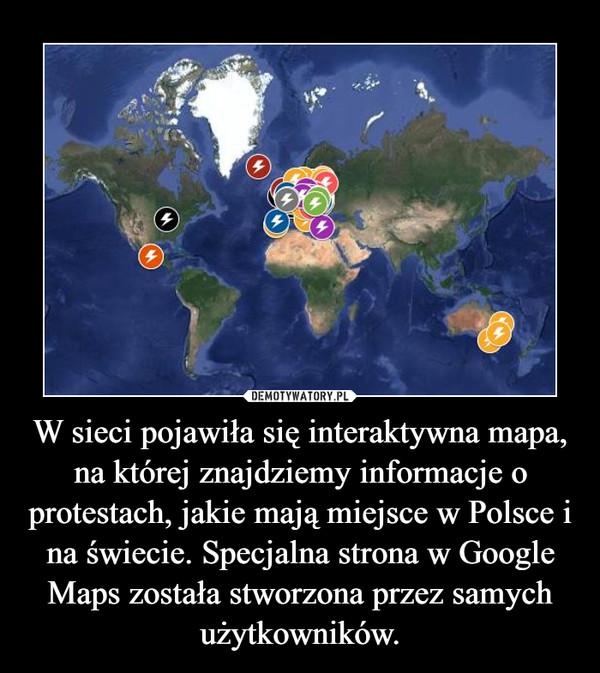 W sieci pojawiła się interaktywna mapa, na której znajdziemy informacje o protestach, jakie mają miejsce w Polsce i na świecie. Specjalna strona w Google Maps została stworzona przez samych użytkowników. –