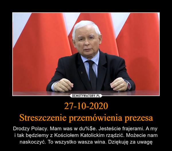 27-10-2020Streszczenie przemówienia prezesa – Drodzy Polacy. Mam was w du%$e. Jesteście frajerami. A my i tak będziemy z Kościołem Katolickim rządzić. Możecie nam naskoczyć. To wszystko wasza wina. Dziękuję za uwagę