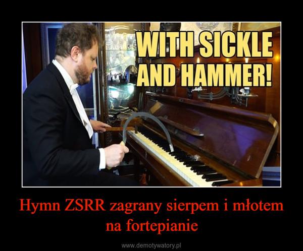 Hymn ZSRR zagrany sierpem i młotem na fortepianie –